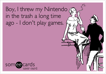 Boy, I threw my Nintendo in the trash a long time ago - I don't play games.