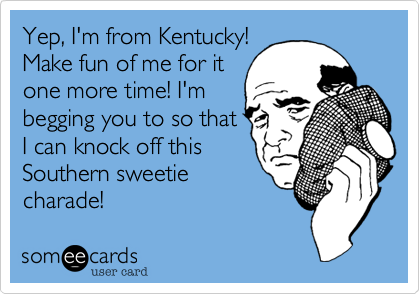 Yep, I'm from Kentucky! Make fun of me for it one more time! I'm begging you to so that I can knock off this Southern sweetie charade!