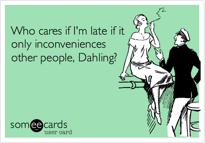 Who cares if I'm late if it only inconveniences other people, Dahling?