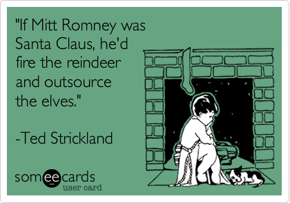 """If Mitt Romney was  Santa Claus, he'd  fire the reindeer and outsource the elves.""  -Ted Strickland"