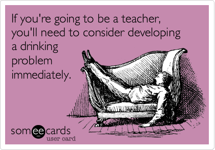 If you're going to be a teacher, you'll need to consider developing  a drinking problem immediately.