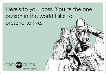 Here's to you, boss. You're the one person in the world I like to pretend to like.