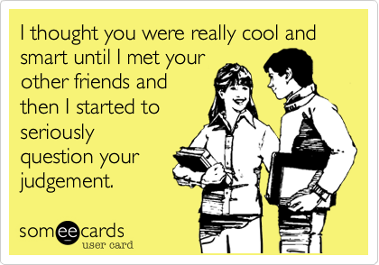I thought you were really cool and smart until I met your other friends and then I started to seriously  question your judgement.