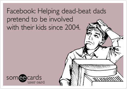 Facebook: Helping dead-beat dads pretend to be involved with their kids since 2004.