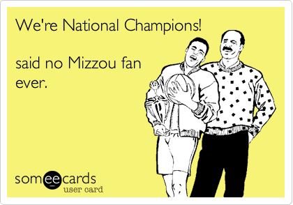 We're National Champions!  said no Mizzou fan ever.