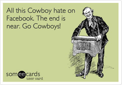 All this Cowboy hate on Facebook. The end is near. Go Cowboys!