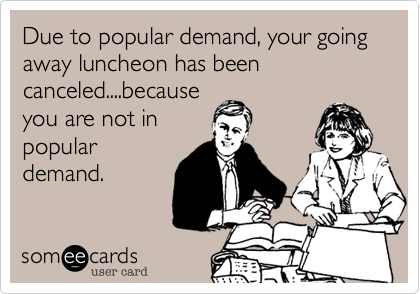 Due to popular demand, your going away luncheon has been canceled....because you are not in popular demand.