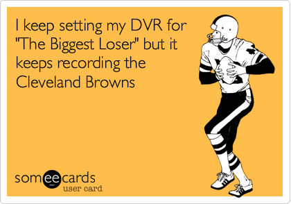 "I keep setting my DVR for ""The Biggest Loser"" but it keeps recording the Cleveland Browns"