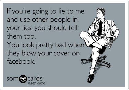 If you're going to lie to me and use other people in your lies, you should tell them too.   You look pretty bad when they blow your cover on  facebook.