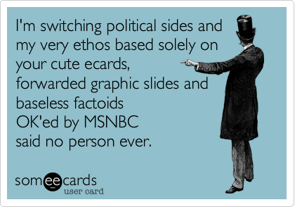 I'm switching political sides and my very ethos based solely on your cute ecards, forwarded graphic slides and baseless factoids  OK'ed by MSNBC  said no person ever.