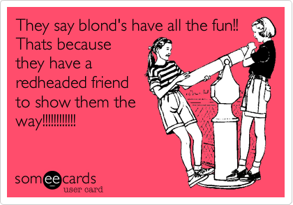 They say blond's have all the fun!! Thats because they have a redheaded friend to show them the way!!!!!!!!!!!!