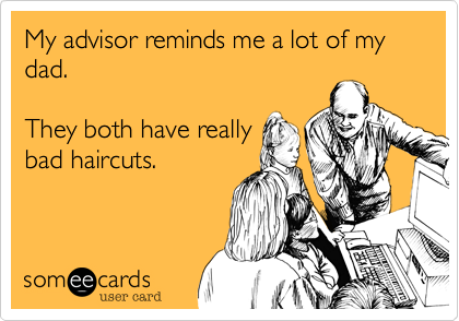 My advisor reminds me a lot of my dad. They both have really  bad haircuts.