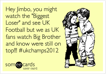 """Hey Jimbo, you might watch the """"Biggest Loser"""" and see UK Football but we as UK fans watch Big Brother and know were still on top!!! %23ukchamps2012"""
