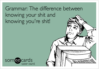 Grammar: The difference between knowing your shit and knowing you're shit!