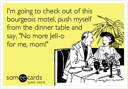"""I'm going to check out of this bourgeois motel, push myself  from the dinner table and  say, """"No more Jell-o  for me, mom!"""""""