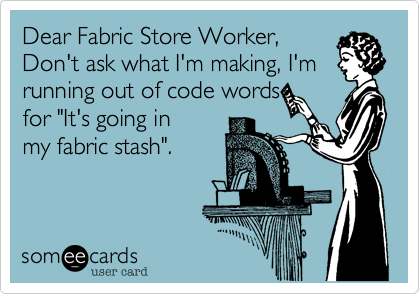 "Dear Fabric Store Worker, Don't ask what I'm making, I'm running out of code words  for ""It's going in my fabric stash""."