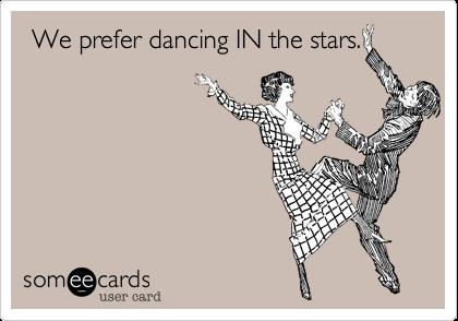 We prefer dancing IN the stars.