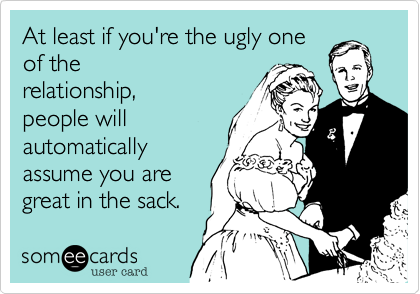 At least if you're the ugly one of the relationship,  people will automatically assume you are great in the sack.