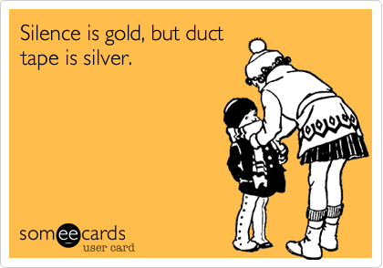 Silence is gold, but duct tape is silver.
