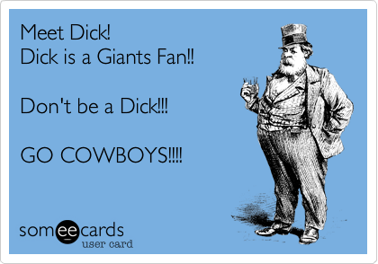 Meet Dick! Dick is a Giants Fan!!  Don't be a Dick!!!  GO COWBOYS!!!!
