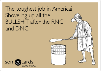 The toughest job in America? Shoveling up all the BULLSHIT after the RNC and DNC.