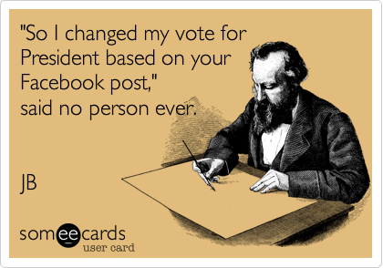 """So I changed my vote for President based on your Facebook post,"" said no person ever.    JB"