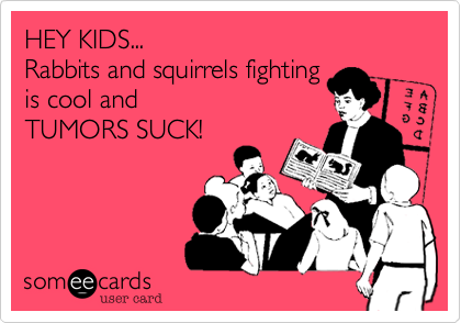 HEY KIDS... Rabbits and squirrels fighting  is cool and TUMORS SUCK!