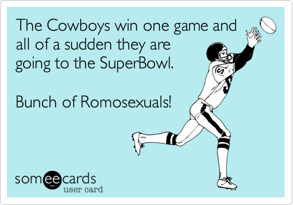 The Cowboys win one game and all of a sudden they are going to the SuperBowl.  Bunch of Romosexuals!