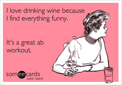 I love drinking wine because I find everything funny.     It's a great ab  workout.
