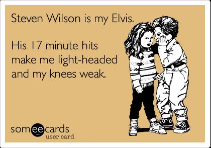 Steven Wilson is my Elvis.  His 17 minute hits make me light-headed and my knees weak.