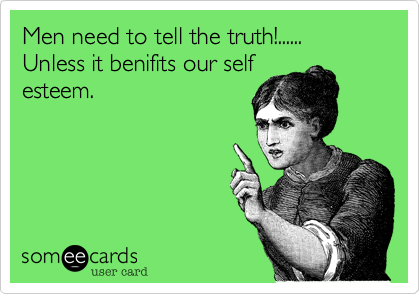 Men need to tell the truth!...... Unless it benifits our self esteem.