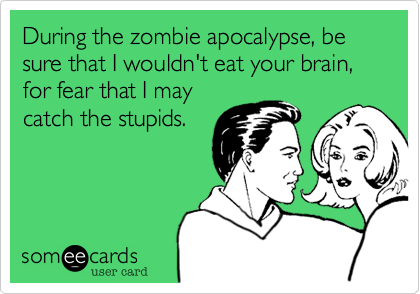 During the zombie apocalypse, be sure that I wouldn't eat your brain, for fear that I may catch the stupids.