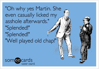 """Oh why yes Martin. She even casually licked my asshole afterwards."" ""Splended!"" ""Splended!"" ""Well played old chap!"""