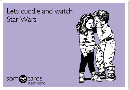 Lets cuddle and watch  Star Wars