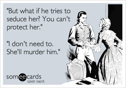 """""""But what if he tries to seduce her? You can't protect her.""""  """"I don't need to. She'll murder him."""""""