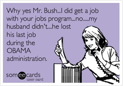 Why yes Mr. Bush...I did get a job with your jobs program...no.....my husband didn't....he lost his last job during the OBAMA administration.
