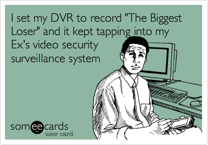 """I set my DVR to record """"The Biggest Loser"""" and it kept tapping into my Ex's video security  surveillance system"""