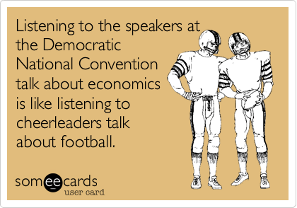 Listening to the speakers at the Democratic National Convention talk about economics is like listening to cheerleaders talk about football.