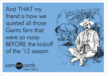 And THAT my friend is how we quieted all those Giants fans that were so noisy BEFORE the kickoff of the '12 season