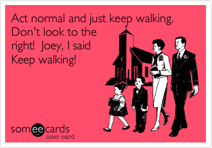 Act normal and just keep walking.  Don't look to the right!  Joey, I said Keep walking!