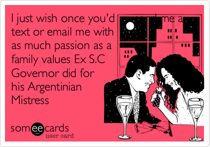 I just wish once you'd      send me a text or email me with as much passion as a  family values Ex S.C      Governor did for his Argentinian Mistress