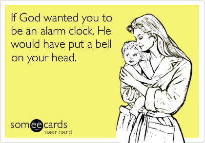 If God wanted you to be an alarm clock, He would have put a bell on your head.