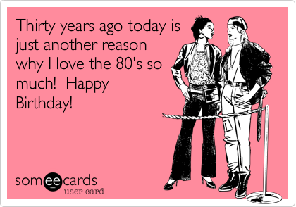 Thirty years ago today is just another reason why I love the 80's so much!  Happy Birthday!