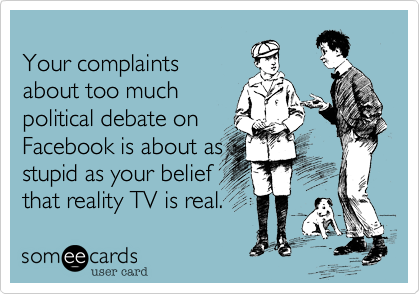 Your complaints  about too much political debate on  Facebook is about as stupid as your belief that reality TV is real.