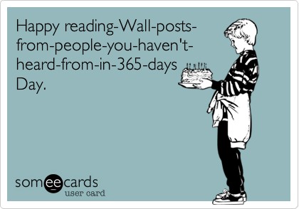 Happy reading-Wall-posts- from-people-you-haven't- heard-from-in-365-days Day.