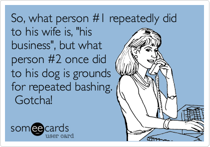 "So, what person %231 repeatedly did to his wife is, ""his business"", but what person %232 once did to his dog is grounds for repeated bashing.  Gotcha!"