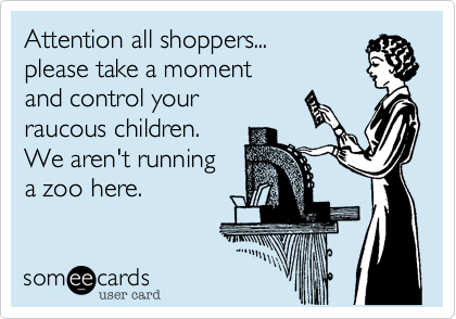 Attention all shoppers...  please take a moment and control your raucous children. We aren't running a zoo here.