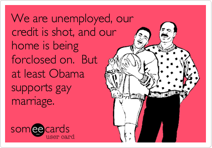 We are unemployed, our credit is shot, and our home is being forclosed on.  But at least Obama supports gay marriage.