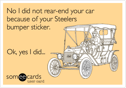 No I did not rear-end your car because of your Steelers bumper sticker.   Ok, yes I did...