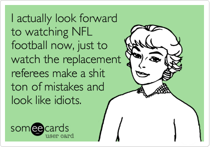 I actually look forward to watching NFL football now, just to watch the replacement referees make a shit ton of mistakes and look like idiots.